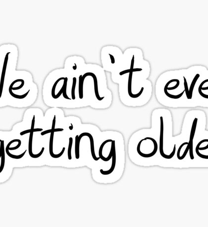 We ain't ever getting older Sticker