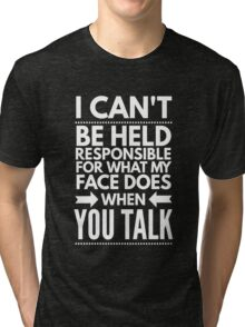 I can't be held responsible for what my face does when you talk funny  Tri-blend T-Shirt