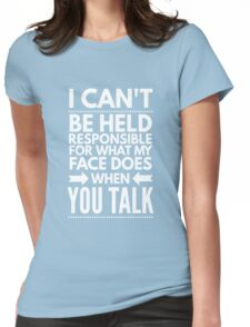 I can't be held responsible for what my face does when you talk funny  Womens Fitted T-Shirt