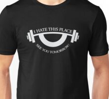 I hate this place - see you tomorrow - Funny Gym  Unisex T-Shirt