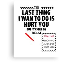 the last thing i wan to do is hurt you  Canvas Print