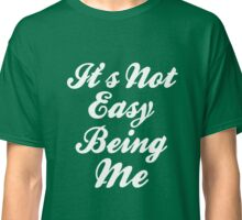 It's Not Easy Being Me Classic T-Shirt