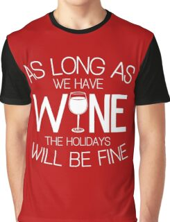 As Long As We Have Wine The Holidays Will Be Fine Graphic T-Shirt