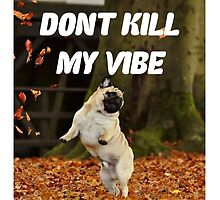 PUG PUGLIFE DONT KILL MY VIBE FRESH  by paulieeeb
