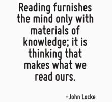 Reading furnishes the mind only with materials of knowledge; it is thinking that makes what we read ours. by Quotr