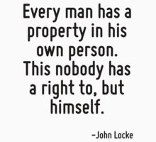 Every man has a property in his own person. This nobody has a right to, but himself. by Quotr