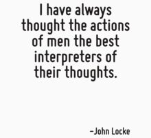 I have always thought the actions of men the best interpreters of their thoughts. by Quotr