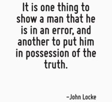 It is one thing to show a man that he is in an error, and another to put him in possession of the truth. by Quotr