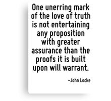 One unerring mark of the love of truth is not entertaining any proposition with greater assurance than the proofs it is built upon will warrant. Canvas Print