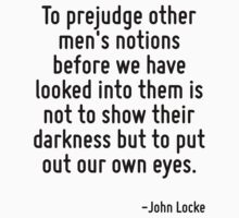 To prejudge other men's notions before we have looked into them is not to show their darkness but to put out our own eyes. by Quotr