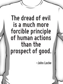 The dread of evil is a much more forcible principle of human actions than the prospect of good. T-Shirt