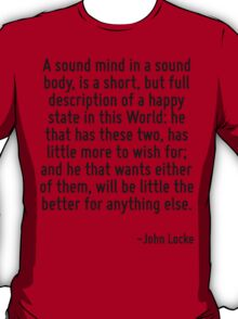 A sound mind in a sound body, is a short, but full description of a happy state in this World: he that has these two, has little more to wish for; and he that wants either of them, will be little the T-Shirt