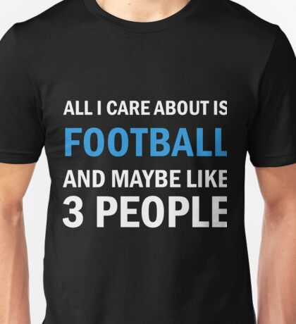 All I Care About Is Football And Maybe Like 3 People Unisex T-Shirt
