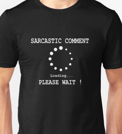 Sarcastic Comment Loading! Please Wait. Unisex T-Shirt