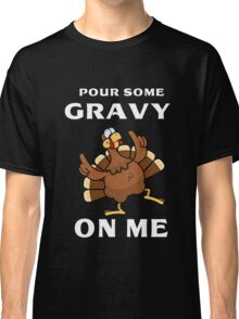 Pour Some Gravy On Me Turkey Shirt - Gift for Thanksgiving Day Classic T-Shirt