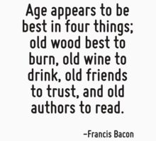 Age appears to be best in four things; old wood best to burn, old wine to drink, old friends to trust, and old authors to read. by Quotr