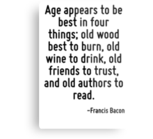 Age appears to be best in four things; old wood best to burn, old wine to drink, old friends to trust, and old authors to read. Metal Print