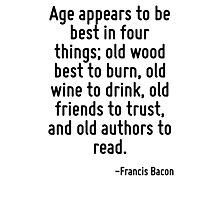 Age appears to be best in four things; old wood best to burn, old wine to drink, old friends to trust, and old authors to read. Photographic Print
