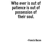 Who ever is out of patience is out of possession of their soul. Photographic Print