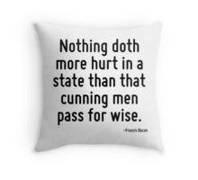 Nothing doth more hurt in a state than that cunning men pass for wise. Throw Pillow