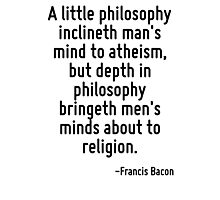 A little philosophy inclineth man's mind to atheism, but depth in philosophy bringeth men's minds about to religion. Photographic Print
