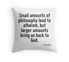 Small amounts of philosophy lead to atheism, but larger amounts bring us back to God. Throw Pillow