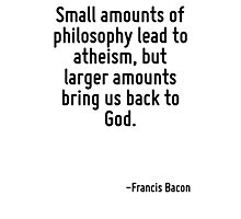 Small amounts of philosophy lead to atheism, but larger amounts bring us back to God. Photographic Print