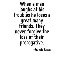 When a man laughs at his troubles he loses a great many friends. They never forgive the loss of their prerogative. Photographic Print