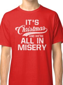 It's Christmas And We're All In Misery Classic T-Shirt
