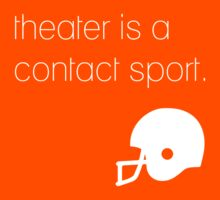 Theater is a contact sport (white) by TOPtheaterCo