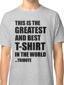 The Greatest And Best T-Shirt in The World ...Tribute (Black Writing) Classic T-Shirt