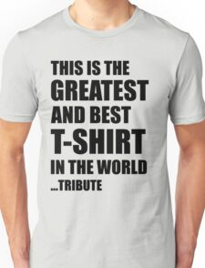 The Greatest And Best T-Shirt in The World ...Tribute (Black Writing) Unisex T-Shirt