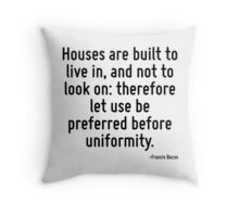 Houses are built to live in, and not to look on: therefore let use be preferred before uniformity. Throw Pillow