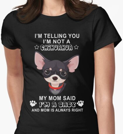 I'm not a chihuahua My mom said I'm a baby Womens Fitted T-Shirt