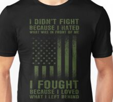 I Didnt't Fight Because I Hated What Was In Front Of me I Fought Because I Loved What I Left Behind Unisex T-Shirt