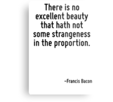 There is no excellent beauty that hath not some strangeness in the proportion. Metal Print