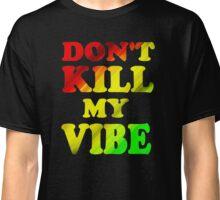 DON'T KILL MY VIBE Classic T-Shirt