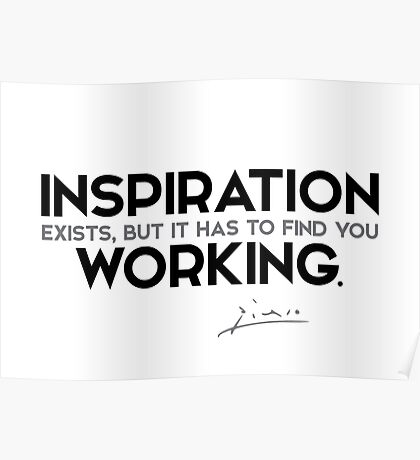 inspiration in working - pablo picasso Poster
