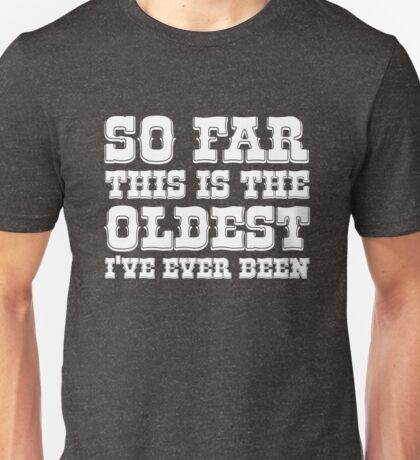 So far this is the Oldest I've ever been Unisex T-Shirt