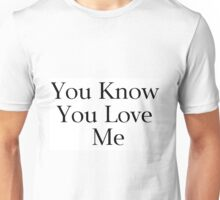 You Know You Love Me Unisex T-Shirt
