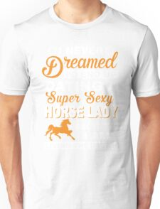 I never dreamed I'd end up dating a super sexy horse lady Unisex T-Shirt