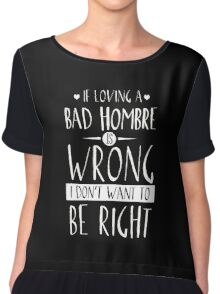 NASTY WOMAN - BAD HOMBRE TSHIRT IF LOVING YOU IS WRONG  Chiffon Top