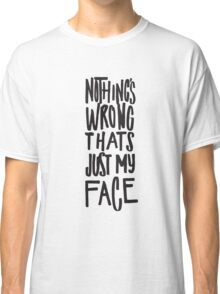 Nothing's Wrong Thats Just My Face - Funny Classic T-Shirt