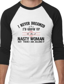 I never dreamed I'd grow up to be a NASTY WOMAN but here I am, killing it Men's Baseball ¾ T-Shirt