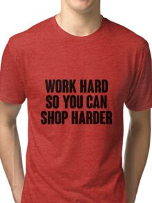 Work hard, so you can shop harder.  Tri-blend T-Shirt