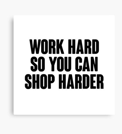 Work hard, so you can shop harder.  Canvas Print