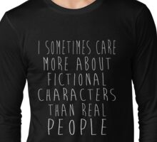 I sometimes care more about fictional characters than real people Long Sleeve T-Shirt