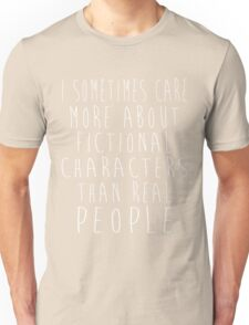I sometimes care more about fictional characters than real people Unisex T-Shirt