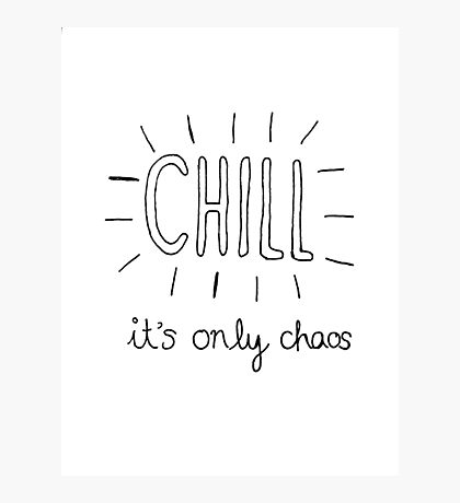 Chill it's only chaos quote Photographic Print