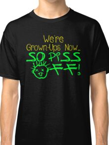 We're Grown-Ups Now...So Piss Off! Classic T-Shirt